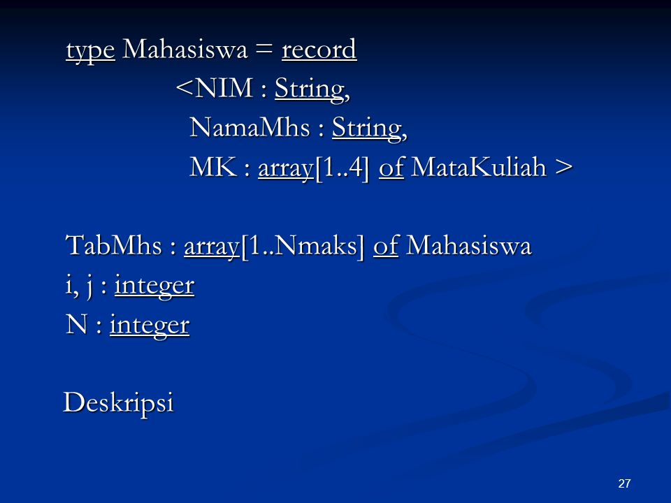 type Mahasiswa = record <NIM : String, NamaMhs : String, MK : array[1..4] of MataKuliah > TabMhs : array[1..Nmaks] of Mahasiswa i, j : integer N : integer Deskripsi